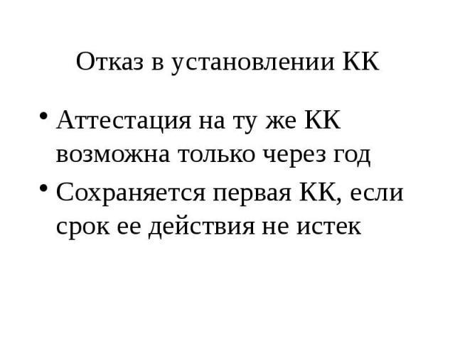 Отказ в установлении КК Аттестация на ту же КК возможна только через год Сохраняется первая КК, если срок ее действия не истек