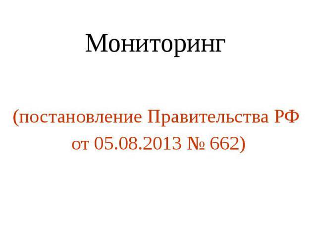 Мониторинг (постановление Правительства РФ от 05.08.2013 № 662)