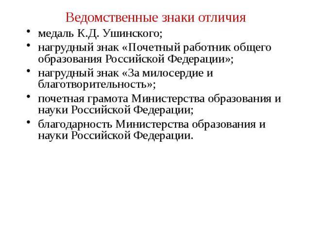 Ведомственные знаки отличия медаль К.Д. Ушинского; нагрудный знак «Почетный работник общего образования Российской Федерации»; нагрудный знак «За милосердие и благотворительность»; почетная грамота Министерства образования и науки Российской Федерац…