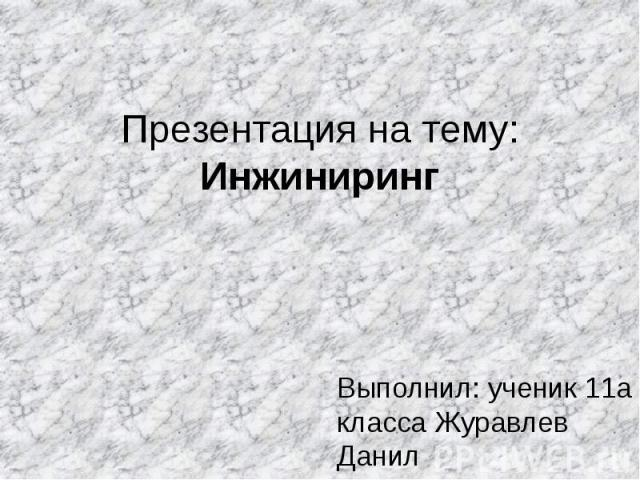 Презентация на тему: Инжиниринг Выполнил: ученик 11а класса Журавлев Данил