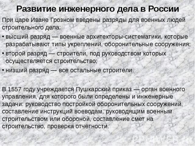 Развитие инженерного дела в России При цареИване Грозномвведены разряды для военных людей строительного дела: высший разряд— военные архитекторы-систематики, которые разрабатывают типы укреплений, оборонительные сооружения; второй …