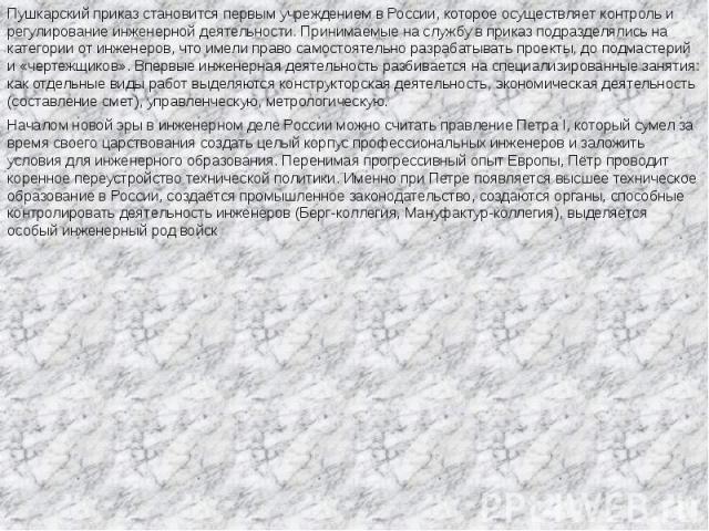 Пушкарский приказ становится первым учреждением в России, которое осуществляет контроль и регулирование инженерной деятельности. Принимаемые на службу в приказ подразделялись на категории от инженеров, что имели право самостоятельно разрабатывать пр…