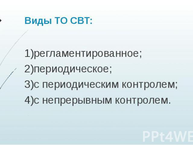 Виды ТО СВТ: регламентированное; периодическое; с периодическим контролем; с непрерывным контролем.