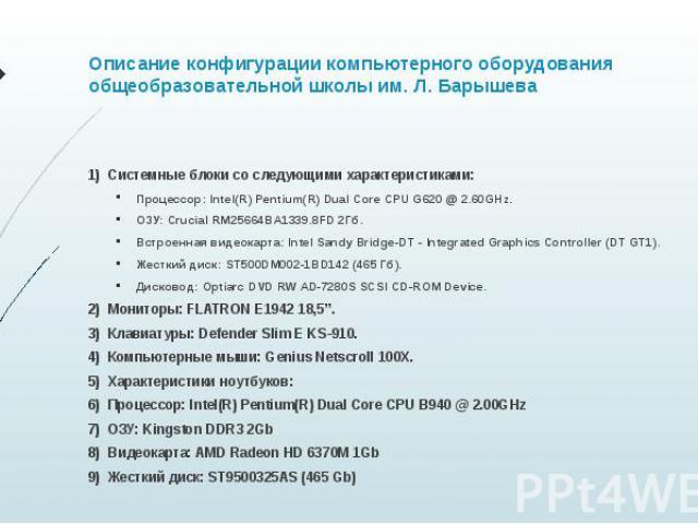 Описание конфигурации компьютерного оборудования общеобразовательной школы им. Л. Барышева Системные блоки со следующими характеристиками: Процессор: Intel(R) Pentium(R) Dual Core CPU G620 @ 2.60GHz. ОЗУ: Crucial RM25664BA1339.8FD 2Гб. Встроенная ви…