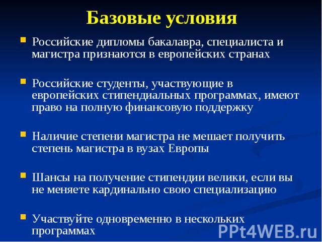 Базовые условия Российские дипломы бакалавра, специалиста и магистра признаются в европейских странах Российские студенты, участвующие в европейских стипендиальных программах, имеют право на полную финансовую поддержку Наличие степени магистра не ме…