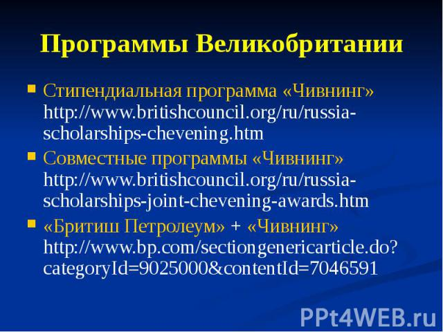 Программы Великобритании Стипендиальная программа «Чивнинг» http://www.britishcouncil.org/ru/russia-scholarships-chevening.htm Совместные программы «Чивнинг» http://www.britishcouncil.org/ru/russia-scholarships-joint-chevening-awards.htm «Бритиш Пет…