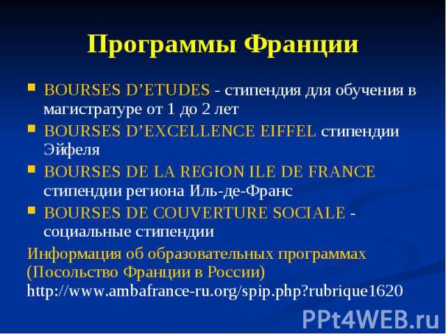 Программы Франции BOURSES D'ETUDES - стипендия для обучения в магистратуре от 1 до 2 лет BOURSES D'EXCELLENCE EIFFEL стипендии Эйфеля BOURSES DE LA REGION ILE DE FRANCE стипендии региона Иль-де-Франс BOURSES DE COUVERTURE SOCIALE - социальные стипен…