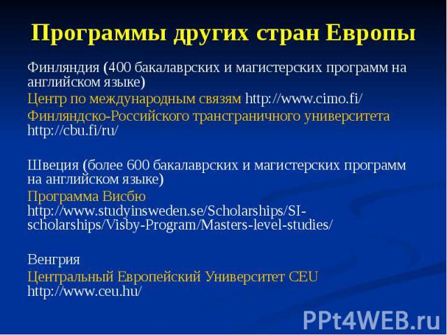 Программы других стран Европы Финляндия (400 бакалаврских и магистерских программ на английском языке) Центр по международным связям http://www.cimo.fi/ Финляндско-Российского трансграничного университета http://cbu.fi/ru/ Швеция (более 600 бакалавр…