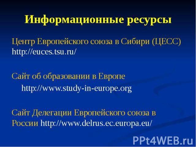 Информационные ресурсы Центр Европейского союза в Сибири (ЦЕСС) http://euces.tsu.ru/ Сайт об образовании в Европе http://www.study-in-europe.org Сайт Делегации Европейского союза в России http://www.delrus.ec.europa.eu/