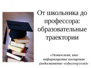 От школьника до профессора: образовательные траектории «Уязвим тот, кто информац