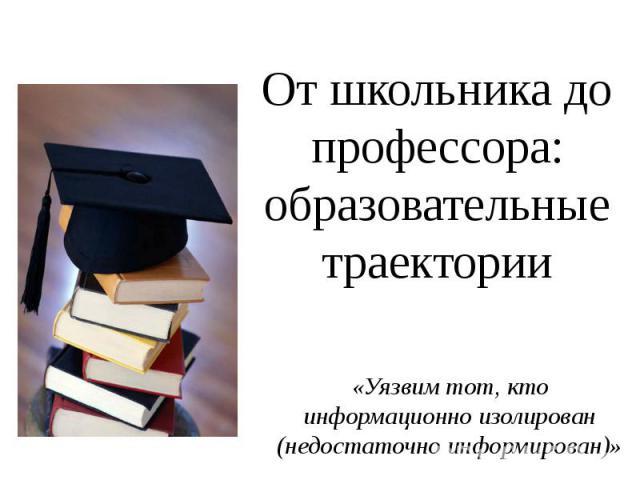 От школьника до профессора: образовательные траектории «Уязвим тот, кто информационно изолирован (недостаточно информирован)»