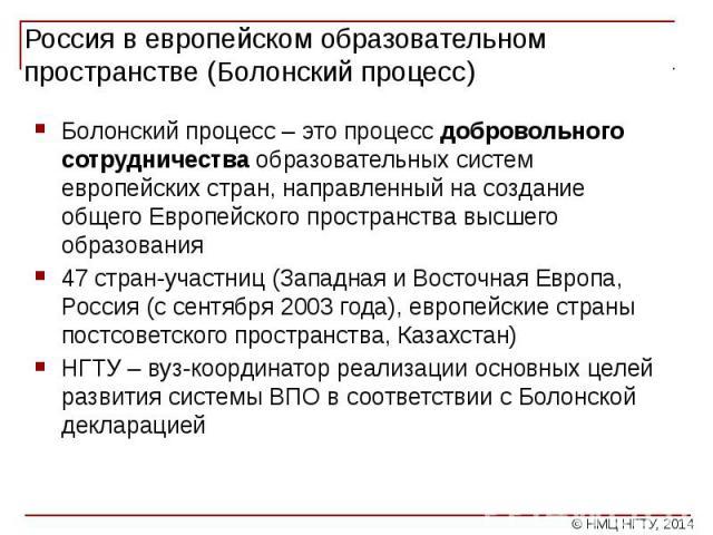 Россия в европейском образовательном пространстве (Болонский процесс) Болонский процесс – это процесс добровольного сотрудничества образовательных систем европейских стран, направленный на создание общего Европейского пространства высшего образовани…