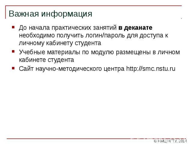 Важная информация До начала практических занятий в деканате необходимо получить логин/пароль для доступа к личному кабинету студента Учебные материалы по модулю размещены в личном кабинете студента Сайт научно-методического центра http://smc.nstu.ru