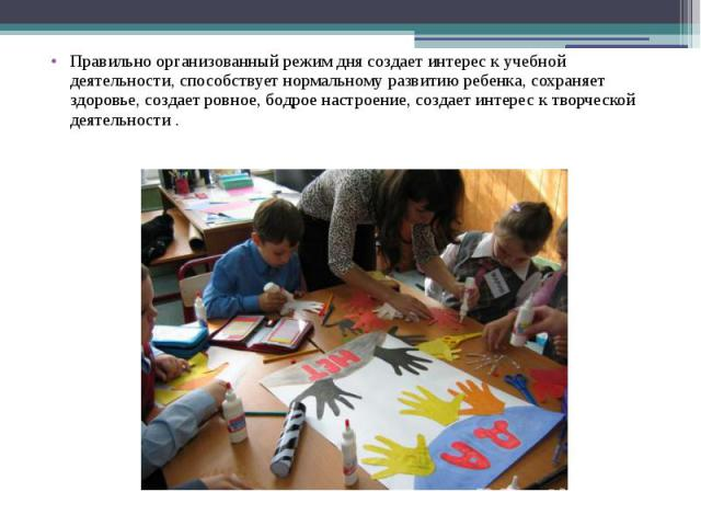 Правильно организованный режим дня создает интерес к учебной деятельности, способствует нормальному развитию ребенка, сохраняет здоровье, создает ровное, бодрое настроение, создает интерес к творческой деятельности . Правильно организованный режим д…