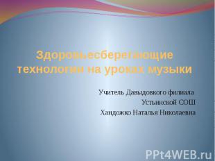 Здоровьесберегающие технологии на уроках музыки Учитель Давыдовкого филиала Усть