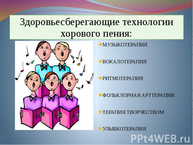 Здоровьесберегающие технологии хорового пения: МУЗЫКОТЕРАПИЯ  ВОКАЛОТЕРАПИЯ РИТМОТЕРАПИЯ  ФОЛЬКЛОРНАЯ АРТТЕРАПИЯ  ТЕРАПИЯ ТВОРЧЕСТВОМ  УЛЫБКОТЕРАПИЯ