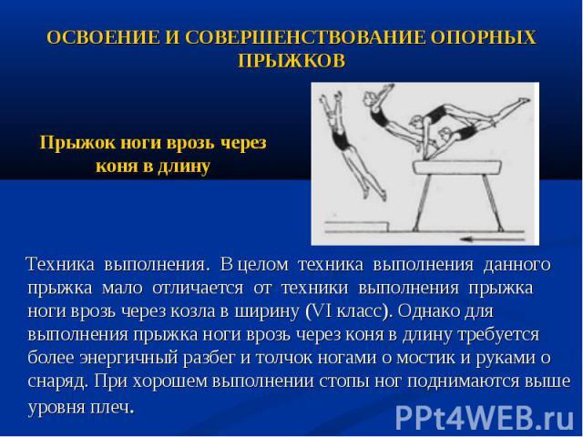 Техника выполнения. В целом техника выполнения данного прыжка мало отличается от техники выполнения прыжка ноги врозь через козла в ширину (VI класс). Однако для выполнения прыжка ноги врозь через коня в длину требуется более энергичный разбег и тол…
