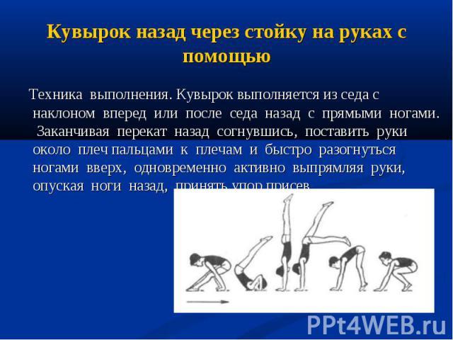 Техника выполнения. Кувырок выполняется из седа с наклоном вперед или после седа назад с прямыми ногами. Заканчивая перекат назад согнувшись, поставить руки около плеч пальцами к плечам и быстро разогнуться ногами вверх, одновременно активно выпрямл…