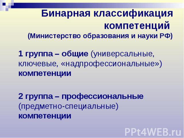 Бинарная классификация компетенций (Министерство образования и науки РФ) 1 группа – общие (универсальные, ключевые, «надпрофессиональные») компетенции 2 группа – профессиональные (предметно-специальные) компетенции