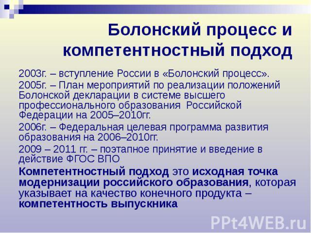Болонский процесс и компетентностный подход 2003г. – вступление России в «Болонский процесс». 2005г. – План мероприятий по реализации положений Болонской декларации в системе высшего профессионального образования Российской Федерации на 2005–2010гг.…