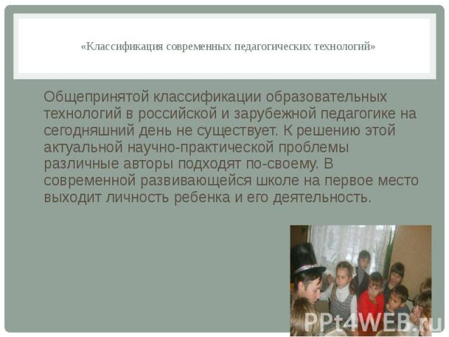«Классификация современных педагогических технологий»  Общепринятой классификации образовательных технологий в российской и зарубежной педагогике на сегодняшний день не существует. К решению этой актуальной научно-практической проблемы различн…