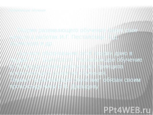 Развивающее обучение Теория развивающего обучения берет свое начало в работах И.Г. Песталоцци, К.Д. Ушинского и др. Научное обоснование этой теории дано в трудах Л.С. Выготского. Развивающее обучение есть продуктивная реализация принципа опере…