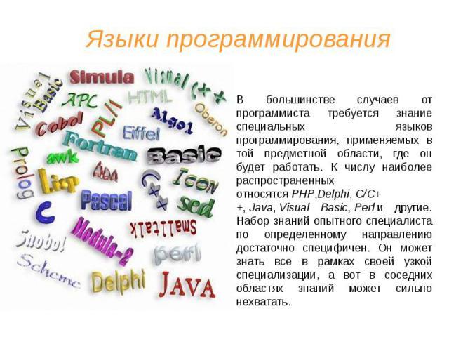 Языки программирования В большинстве случаев от программиста требуется знание специальных языков программирования, применяемых в той предметной области, где он будет работать. К числу наиболее распространенных относятсяPHP,Delphi,C/C++,&…