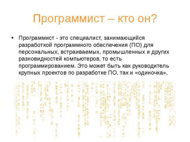 Программист – кто он? Программист - это специалист, занимающийся разработкой программного обеспечения (ПО) для персональных, встраиваемых, промышленных и других разновидностей компьютеров, то есть программированием. Это может быть как руководитель к…
