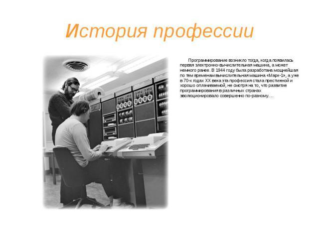 История профессии Программирование возникло тогда, когда появилась первая электронно-вычислительная машина, а может немного ранее. В 1944 году была разработана мощнейшая по тем временам вычислительная машина «Марк-1», а уже в 70-х годах ХХ века эта …