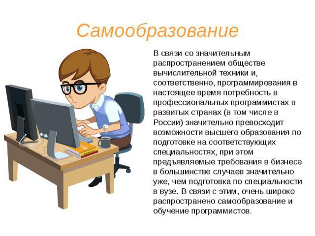 Самообразование В связи со значительным распространением обществе вычислительной техники и, соответственно, программирования в настоящее время потребность в профессиональных программистах в развитых странах (в том числе в России) значительно превосх…
