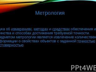 Метрология наука об измерениях, методах и средствах обеспечения их единства и сп