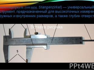 Штангенци ркуль (от нем. Stangenzirkel) — универсальный инструмент, предназначен