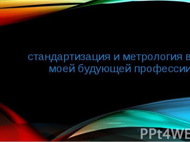 стандартизация и метрология в моей будующей профессии Работу выполнил: Симанов Максим