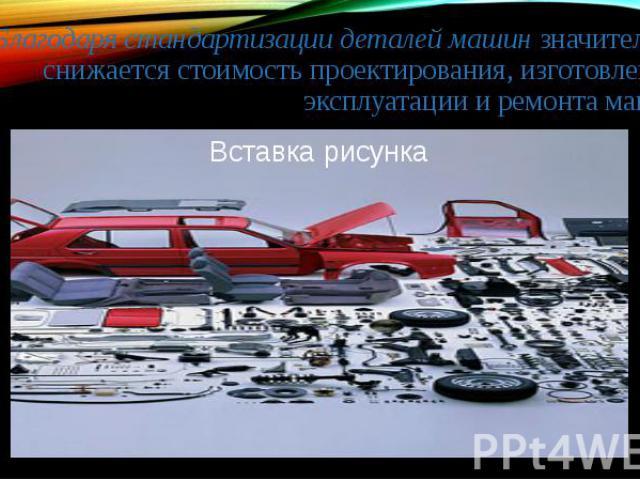 Благодаря стандартизации деталей машин значительно снижается стоимость проектирования, изготовления, эксплуатации и ремонта машин