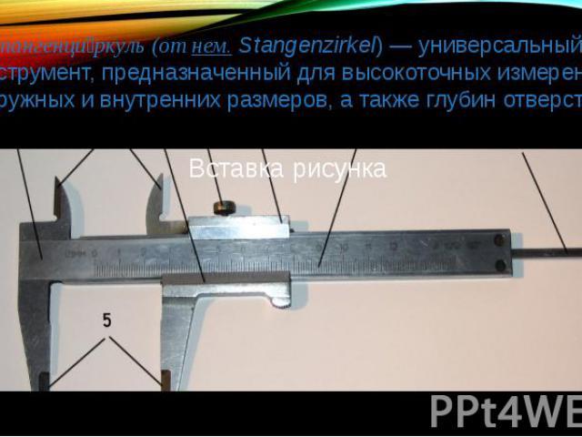 Штангенци ркуль (от нем. Stangenzirkel) — универсальный инструмент, предназначенный для высокоточных измерений наружных и внутренних размеров, а также глубин отверстий