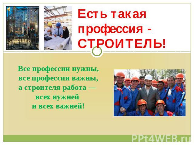 Все профессии нужны, все профессии важны, а строителя работа — всех нужней и всех важней! Есть такая профессия - СТРОИТЕЛЬ!