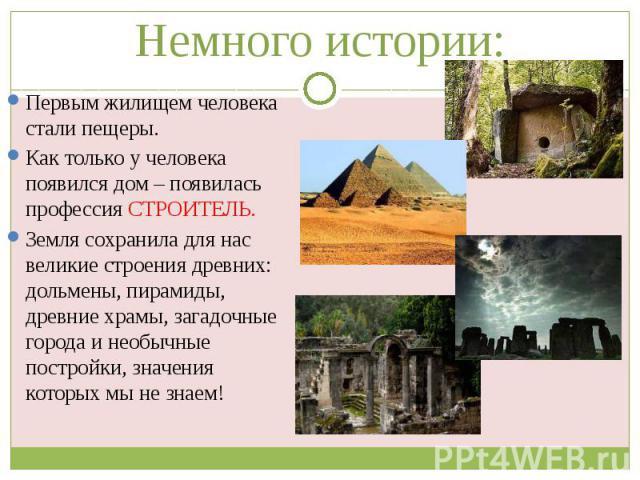 Немного истории: Первым жилищем человека стали пещеры. Как только у человека появился дом – появилась профессия СТРОИТЕЛЬ. Земля сохранила для нас великие строения древних: дольмены, пирамиды, древние храмы, загадочные города и необычные постройки, …