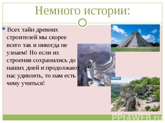 Немного истории: Всех тайн древних строителей мы скорее всего так и никогда не узнаем! Но если их строения сохранились до наших дней и продолжают нас удивлять, то нам есть чему учиться!