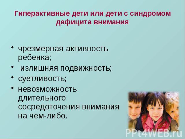 Гиперактивные дети или дети с синдромом дефицита внимания чрезмерная активность ребенка; излишняя подвижность; суетливость; невозможность длительного сосредоточения внимания на чем-либо.