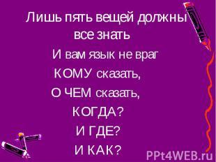 Лишь пять вещей должны все знать Лишь пять вещей должны все знать И вам язык не