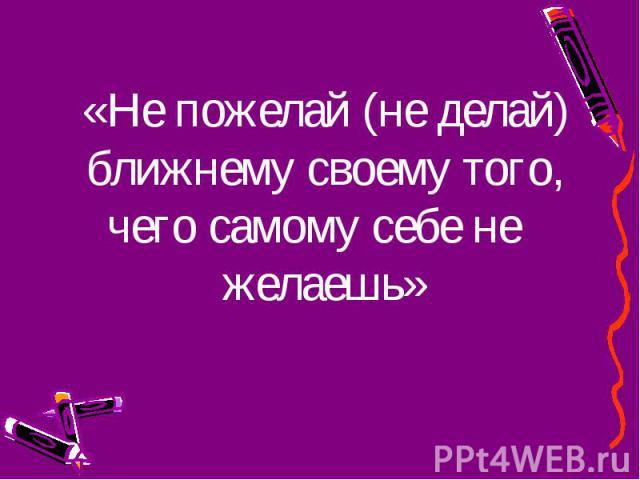 «Не пожелай (не делай) ближнему своему того, чего самому себе не желаешь» «Не пожелай (не делай) ближнему своему того, чего самому себе не желаешь»