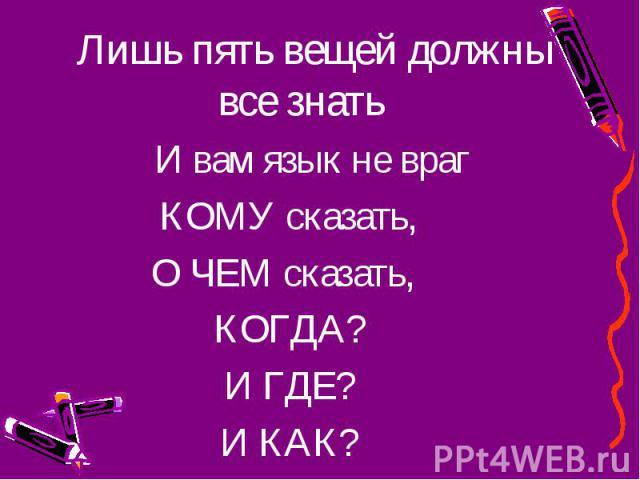 Лишь пять вещей должны все знать Лишь пять вещей должны все знать И вам язык не враг КОМУ сказать, О ЧЕМ сказать, КОГДА? И ГДЕ? И КАК?