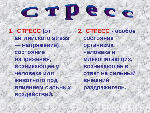 1. СТРЕСС (от английского stress — напряжение), состояние напряжения, возникающее у человека или животного под влиянием сильных воздействий. 1. СТРЕСС (от английского stress — напряжение), состояние напряжения, возникающее у человека или животного п…