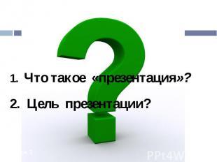 1. Что такое «презентация»? 2. Цель презентации?