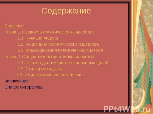 Введение Введение Глава 1. Сущность политического лидерства 1.1. Функции лидера 1.2. Концепции политического лидерства 1.3. Классификация политических лидеров Глава 2. Общие типологии и типы лидерства 2.1. Тактика достижения поставленных целей 2.2. …