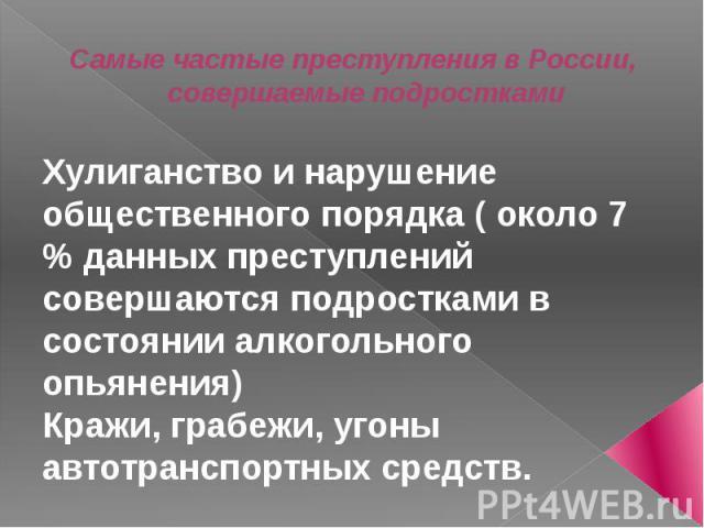 Самые частые преступления в России, совершаемые подростками Хулиганство и нарушение общественного порядка ( около 7 % данных преступлений совершаются подростками в состоянии алкогольного опьянения) Кражи, грабежи, угоны автотранспортных средств.