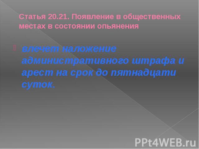 Статья 20.21. Появление в общественных местах в состоянии опьянения влечет наложение административного штрафа и арест на срок до пятнадцати суток.
