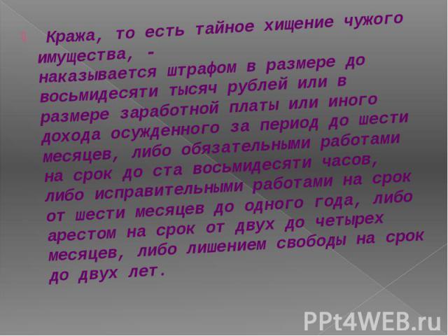 Кража, то есть тайное хищение чужого имущества, - наказывается штрафом в размере до восьмидесяти тысяч рублей или в размере заработной платы или иного дохода осужденного за период до шести месяцев, либо обязательными работами на срок до ста восьмиде…