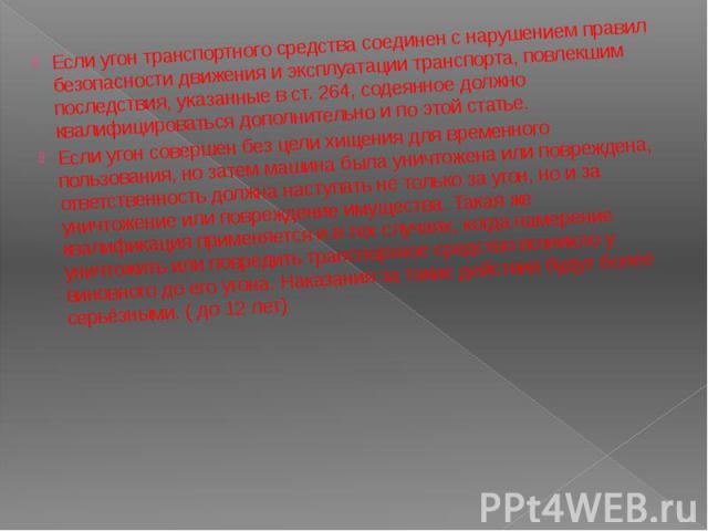 Если угон транспортного средства соединен с нарушением правил безопасности движения и эксплуатации транспорта, повлекшим последствия, указанные в ст. 264, содеянное должно квалифицироваться дополнительно и по этой статье. Если угон совершен без цели…