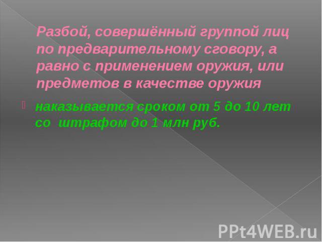 Разбой, совершённый группой лиц по предварительному сговору, а равно с применением оружия, или предметов в качестве оружия наказывается сроком от 5 до 10 лет со штрафом до 1 млн руб.